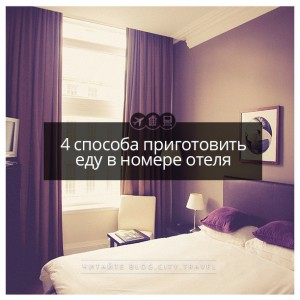 4 способа приготовить еду в номере отеля